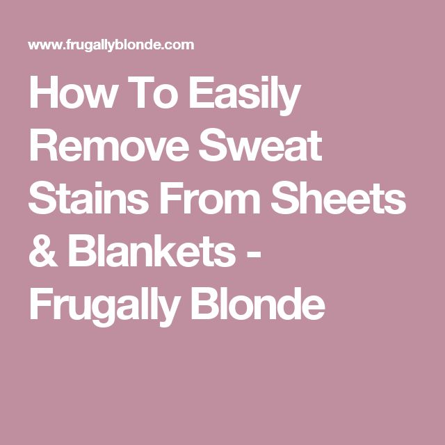 How To Easily Remove Sweat Stains From Sheets & Blankets - Frugally Blonde