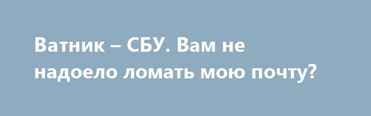 Ватник – СБУ. Вам не надоело ломать мою почту? http://rusdozor.ru/2017/06/06/vatnik-sbu-vam-ne-nadoelo-lomat-moyu-pochtu/  На прошлой неделе СБУ, более известная как «Министерство Любви», совершила очередной виртуальный набег на мой компьютер. Я считаю, что в нынешней борьбе цивилизаций нужно быть честным даже по отношению к противнику. И если он качественно вырос, то нужно иметь мужество ...