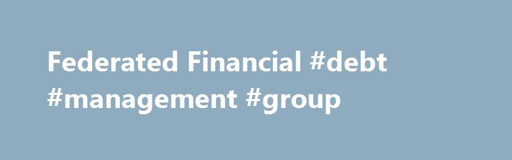Federated Financial #debt #management #group http://debt.remmont.com/federated-financial-debt-management-group/  #consolidating debt # Reduce your Payments up to 50% NOW! Consolidate Payday Loans, Medical, & Credit Card Debt If you feel overwhelmed with debt, We Can Help! Our Credit Card Consolidation, Medical Debt Consolidation, Payday Loan Consolidation & Advance Loan Consolidation programs are designed to eliminate your debt. Please give us a call to learn…