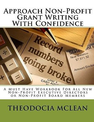 Approach Non Profit Grant Writing With Confidence: A Must Have Workbook For All New Non Profit Executive Directors Or Non Profit Board Membe...