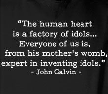 """""""the human heart is a factory of idols..."""" -John Calvin & only  Messiah can fix it"""