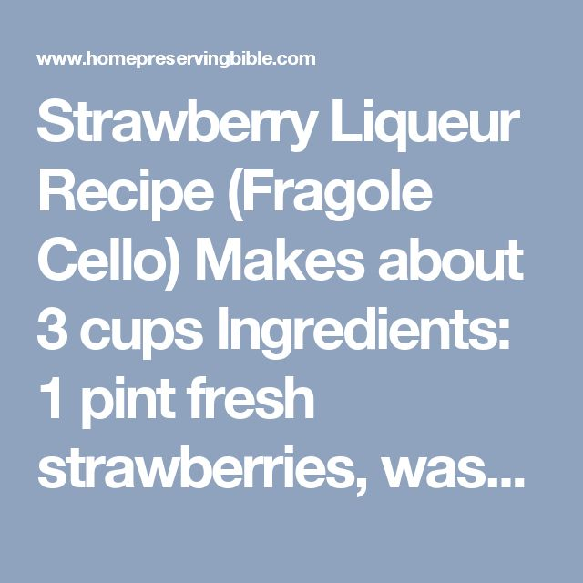 Strawberry Liqueur Recipe (Fragole Cello) Makes about 3 cups  Ingredients:  1 pint fresh strawberries, washed, hulled, and halved 1½ cups 100 proof Vodka (375 ml bottle or 12 fluid ounces) 1½ cups water ¾ lb. (1½ cups) granulated sugar Directions:  Combine the fruit and vodka in a clean and sterilized one-quart glass jar. Cover, place in a cool location and let stand 4 days or up to 30 days. Strain and reserve the infused vodka. (Discard the macerated fruit, or use to make upside down…