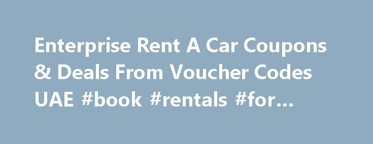Enterprise Rent A Car Coupons & Deals From Voucher Codes UAE #book #rentals #for #college http://renta.remmont.com/enterprise-rent-a-car-coupons-deals-from-voucher-codes-uae-book-rentals-for-college/  #rental car discount codes # Great, you love Enterprise Rent A Car 10 Coupons, 10 Sales in November 2015 YOUR ENTERPRISE RENT A CAR COUPON The coupon you selected is no longer available. See more great Enterprise Rent A Car coupons below! Enterprise Rent A Car Discount Code & Promo Code for…