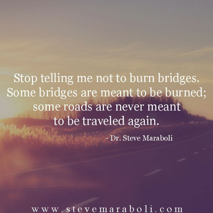 Stop telling me not to burn bridges. Some bridges are meant to be burned; some roads are never meant to be traveled again. - Steve Maraboli
