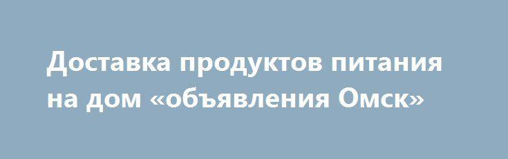 """Доставка продуктов питания на дом «объявления Омск» http://www.pogruzimvse.ru/doska13/?adv_id=1126  Интернет-магазин заготовок и овощей """"Погребок"""". Мы предлагаем с доставкой на дом свежие овощи, фрукты, мясо птицы, свинины, говядины, марала, рыбу, яйцо, консервированные домашние продукты, соления квашеные, варенье простое и экзотическое, компоты и напитки, орехи и сухофрукты, дикоросы и грибы. Самое главное, вся наша продукция экологически чистая и не содержит вредных веществ для организма…"""