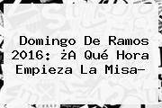 http://tecnoautos.com/wp-content/uploads/imagenes/tendencias/thumbs/domingo-de-ramos-2016-a-que-hora-empieza-la-misa.jpg Domingo de Ramos 2016. Domingo de Ramos 2016: ¿A qué Hora Empieza la Misa?, Enlaces, Imágenes, Videos y Tweets - http://tecnoautos.com/actualidad/domingo-de-ramos-2016-domingo-de-ramos-2016-a-que-hora-empieza-la-misa/