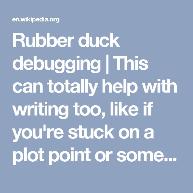 Rubber duck debugging | This can totally help with writing too, like if you're stuck on a plot point or something