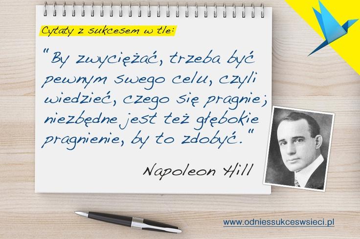 """""""By zwyciężać, trzeba być pewnym swego celu, czyli wiedzieć, czego się pragnie; niezbędne jest też głębokie pragnienie, by to zdobyć."""" Napoleon Hill"""
