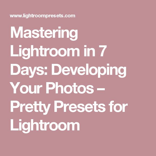 Mastering Lightroom in 7 Days: Developing Your Photos – Pretty Presets for Lightroom