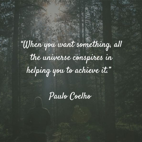 """""""And, when you want something, all the universe conspires in helping you to achieve it.""""  – Paulo Coelho"""
