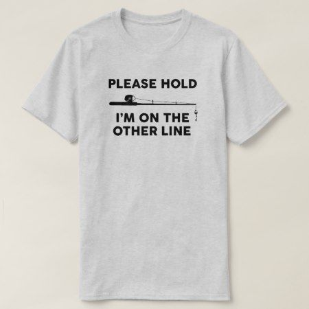 Fishing - Please hold Im on the other line T-Shirt - tap, personalize, buy right now!