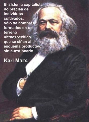 ... El sistema capitalista no precisa de individuos cultivados, sólo de hombres formados en un terreno ultraespecífico que se ciñan al esquema productivo sin cuestionarlo. Karl Marx.