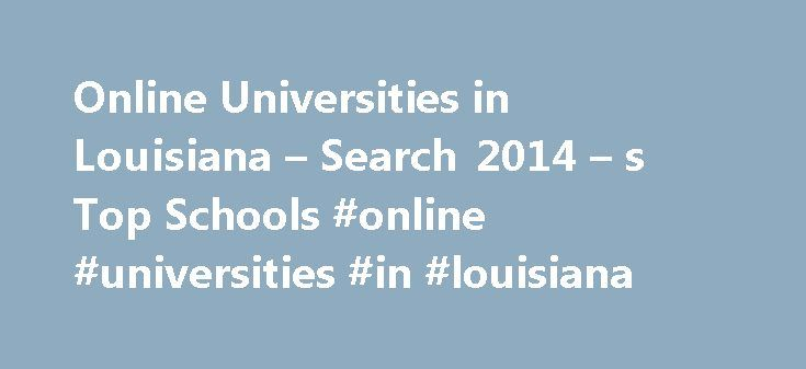 Online Universities in Louisiana – Search 2014 – s Top Schools #online #universities #in #louisiana http://anaheim.nef2.com/online-universities-in-louisiana-search-2014-s-top-schools-online-universities-in-louisiana/  # Universities/Colleges in Louisiana Established in 1860, Louisiana State University is the flagship school of the Louisiana State University System. The university is located in Baton Rouge and current serves more than 29,000 students, making it the largest institution of…