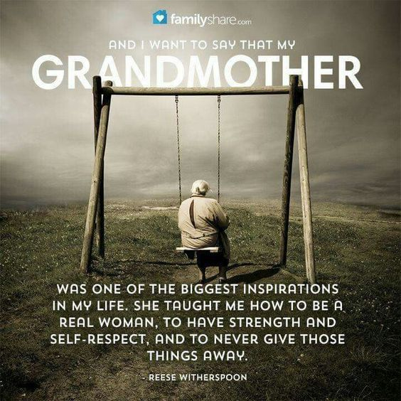 And I want to say that my grandmother was one of the biggest inspirations in my life. She taught me how to be a real woman, to have strenght and self-respect, and to never give those things away. -Reese Witherspoon