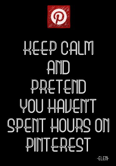 KEEP CALM AND PRETEND YOU HAVEN'T SPENT HOURS ON PINTEREST - created by eleni  #RePin by AT Social Media Marketing - Pinterest Marketing Specialists ATSocialMedia.co.uk