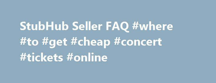 StubHub Seller FAQ #where #to #get #cheap #concert #tickets #online http://tickets.nef2.com/stubhub-seller-faq-where-to-get-cheap-concert-tickets-online/  StubHub Seller Q A Find answers to frequently asked questions. StubHub is the Official Fan to Fan Ticket Marketplace of MLB.com. At StubHub, you can sell tickets on one of the world's largest ticket marketplaces. Q: What are the benefits to selling my tickets at StubHub? StubHub provides a safe and secure environment to buy and sell…