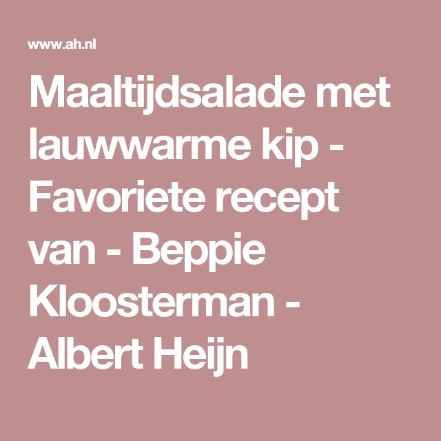 Maaltijdsalade met lauwwarme kip - Favoriete recept van - Beppie Kloosterman - Albert Heijn