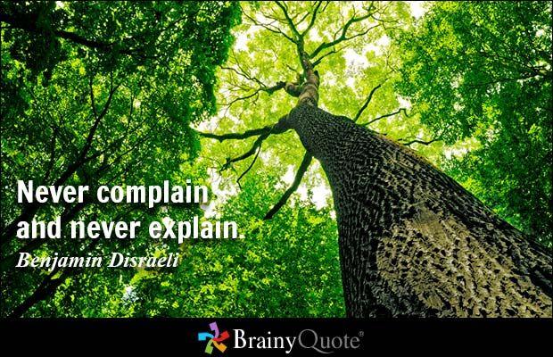 Never complain and never explain. - Benjamin Disraeli