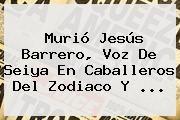 http://tecnoautos.com/wp-content/uploads/imagenes/tendencias/thumbs/murio-jesus-barrero-voz-de-seiya-en-caballeros-del-zodiaco-y.jpg Jesus Barrero. Murió Jesús Barrero, voz de Seiya en Caballeros del Zodiaco y ..., Enlaces, Imágenes, Videos y Tweets - http://tecnoautos.com/actualidad/jesus-barrero-murio-jesus-barrero-voz-de-seiya-en-caballeros-del-zodiaco-y/