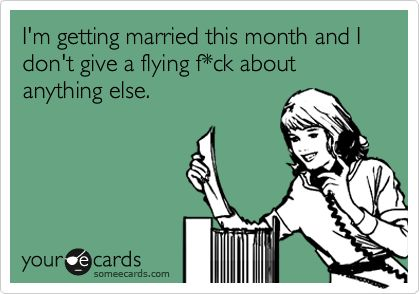 Funny Wedding/Engagement Ecard: I'm getting married this month and I don't give a flying f*ck about anything else.