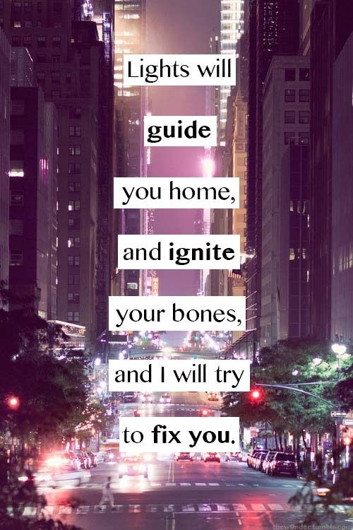 ~ Lights will guide you home, and ignite your bones, and I will try to fix you ~ Coldplay - Fix You