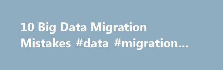 10 Big Data Migration Mistakes #data #migration #service http://spain.remmont.com/10-big-data-migration-mistakes-data-migration-service/  # 10 Big Data Migration Mistakes Beware these pitfalls and risks when transferring your data to new computer systems or storage formats. Transferring data between computer systems or storage formats is never a trivial task, particularly when it involves both structured and unstructured data. The complexity of data-migration jobs means that cost overruns…