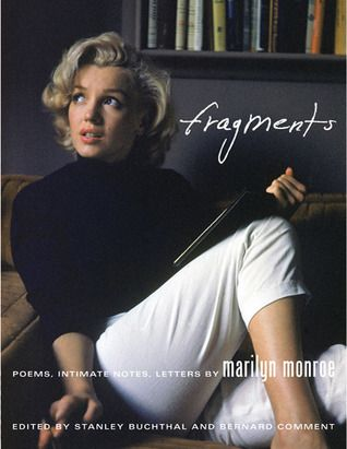 """Fragments: Poems, Intimate Notes, & Letters"" by Marilyn Monroe; edited by Stanley Buchthal --- I loved being able to see Marilyn's thoughts in her own writing. The transcription on the same page was helpful as well when things got messy. My only wish was that the selections had been better edited. Or that there were more personal letters to friends or what have you to be included. GOODREADS RATING: 3/5 Stars"