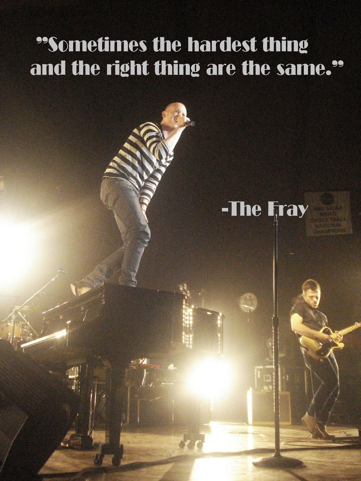 Sometimes the hardest thing and the right thing are the same thing . Isaac Slade, The Fray <3