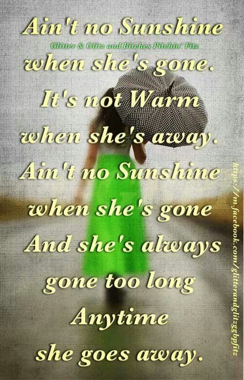 """Ain't no sunshine when she's gone""- Bill Withers.  My hubby always sings this to me.  Haha.  I laugh simply because I can't take him seriously when he sings.  Especially when he gets into the ""I know, I know, I know"" part.  Love this song.  A true classic!"
