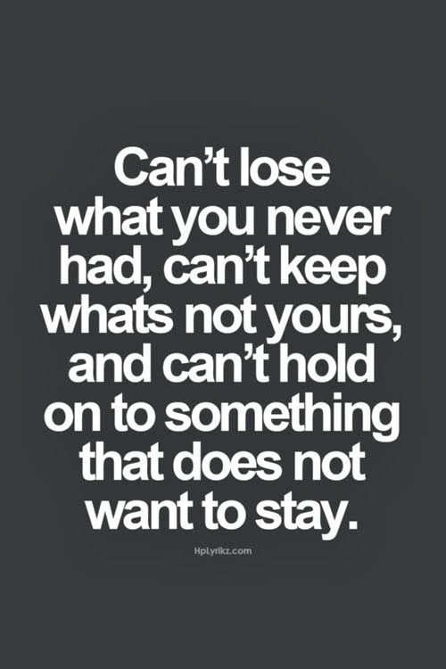 Can't lose what you never had can't keep what's not yours and can't hold on to something that does not want to stay. | Inspirational Quotes | quotes | Pinteres…