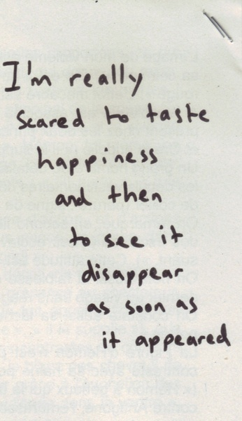 i'm really scared to taste happiness and then to see it disappear as soon as it appeared