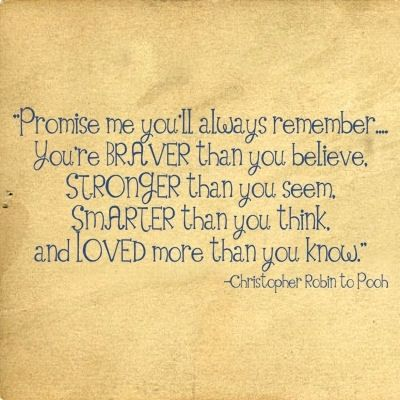 For my (and all) kids. Promise me you'll always remeber you're braver than you believe, stronger than you seem, smarter than you think and loved more than you know.  - Christopher from Winnie the Pooh