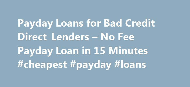 Payday Loans for Bad Credit Direct Lenders – No Fee Payday Loan in 15 Minutes #cheapest #payday #loans http://loan.remmont.com/payday-loans-for-bad-credit-direct-lenders-no-fee-payday-loan-in-15-minutes-cheapest-payday-loans/  #bad credit payday loans # Payday Loans for Bad Credit Direct Lenders Do you need cash help without having to wait for a long time? Are you more worried because of the fact that you are having adverse credit issues? Is it true that you have faced rejection because of…