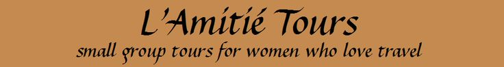 L'Amitie Tours | small group tours for women who love to travel