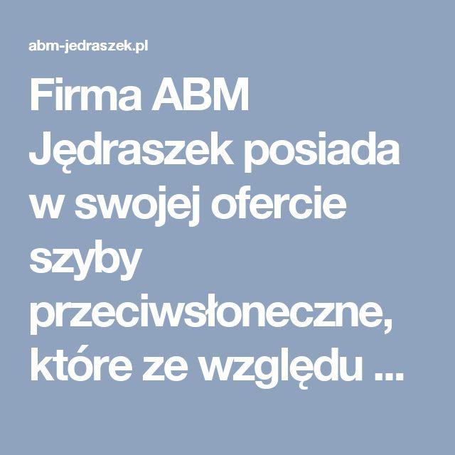 Firma ABM Jędraszek posiada w swojej ofercie szyby przeciwsłoneczne, które ze względu na rodzaj szkła dzielimy na szyby absorpcyjne (antisol), oraz szyby refleksyjne (refleks/stopsol).