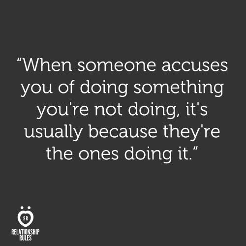 When someone accuses you of doing something you're not doing, it's usually because they're the ones doing it.