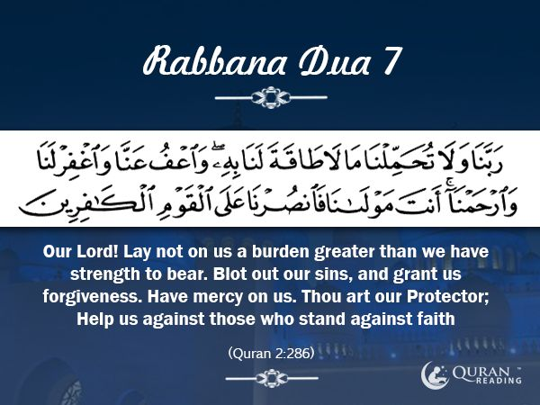 Rabbana Dua 7 Our Lord! Lay not on us a burden greater than we have strength to bear. Blot out our sins, and grant us forgiveness. Have mercy on us. Thou art our Protector; Help us against those who stand against faith [Quran 2:286]