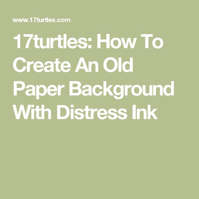 17turtles: How To Create An Old Paper Background With Distress Ink