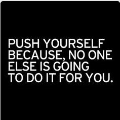 Push yourself because, no one else is going to do it for you.  http://wwww.UpliftingChicago.com