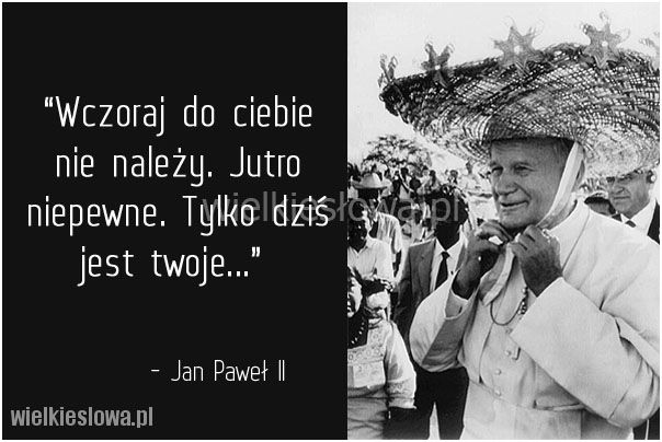 Wczoraj do ciebie nie należy... #Jan-Paweł-II,  #Teraźniejszość, #Życie
