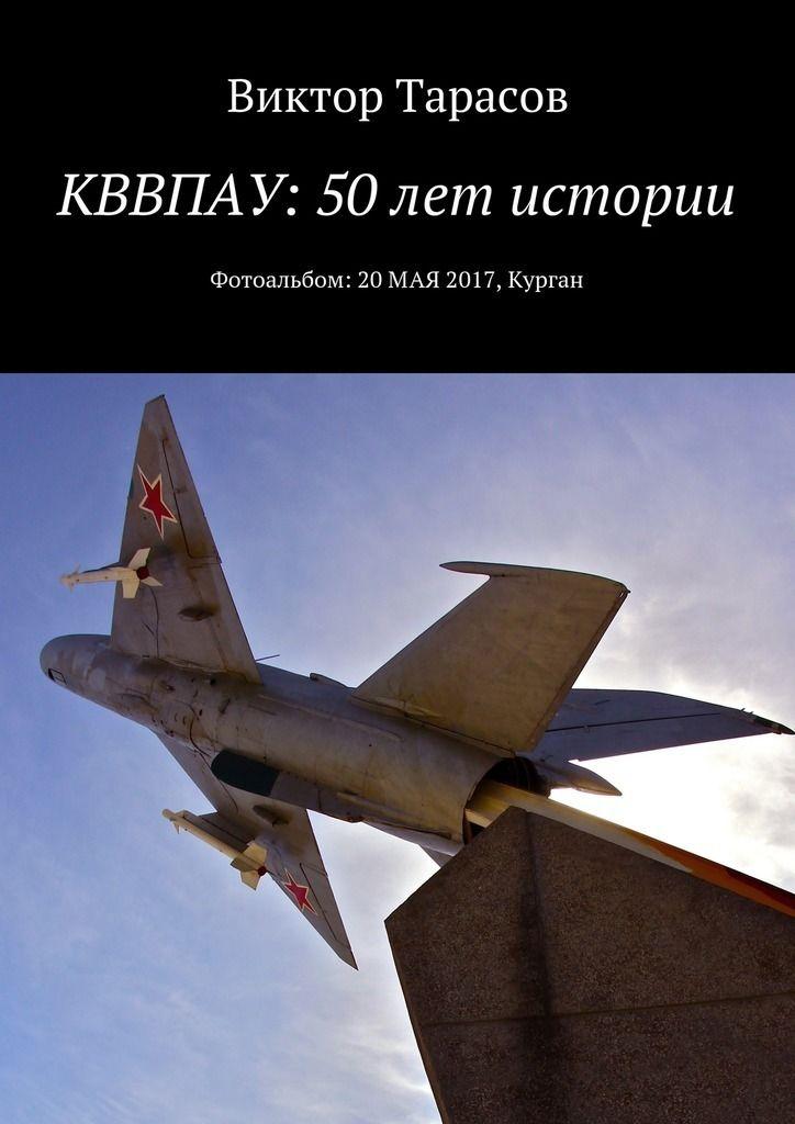 Магазин книг: КВВПАУ: 50 лет истории. Фотоальбом: 20мая2017, Курган Виктора Тарасова. Сумма: 196.00 руб.