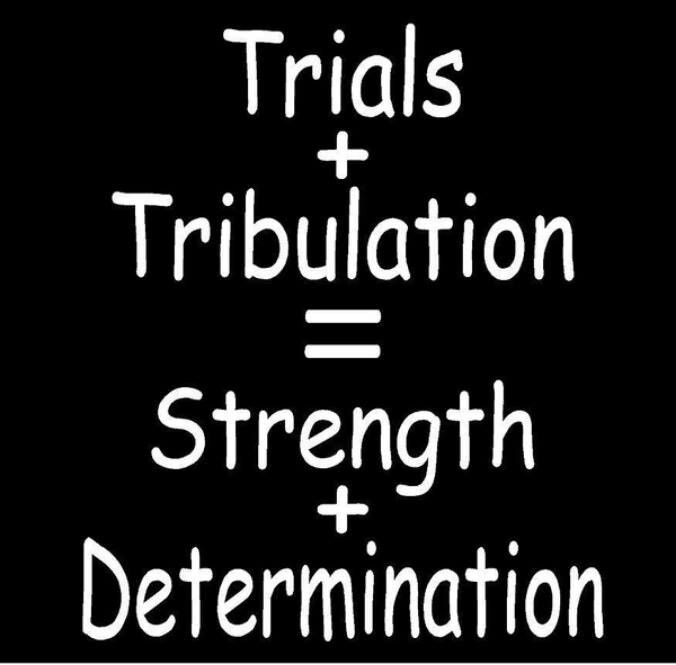 Quotes About Strength And Determination: Trials And Tribulation = Strength + Determination!