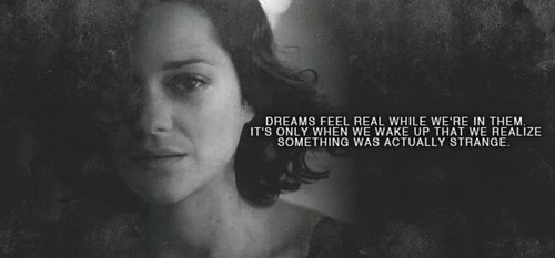 Inception quote. Dreams feel real when we're in them. It's only when we wake up we realize something was strange.