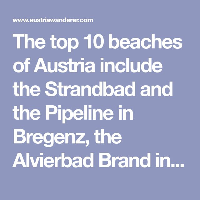 The top 10 beaches of Austria include the Strandbad and the Pipeline in Bregenz, the Alvierbad Brand in Brandnertal, the Esplanade Altmuster, the Seebad Illmitz