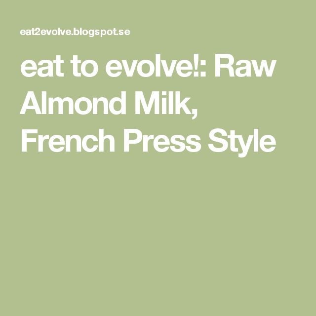 eat to evolve!: Raw Almond Milk, French Press Style