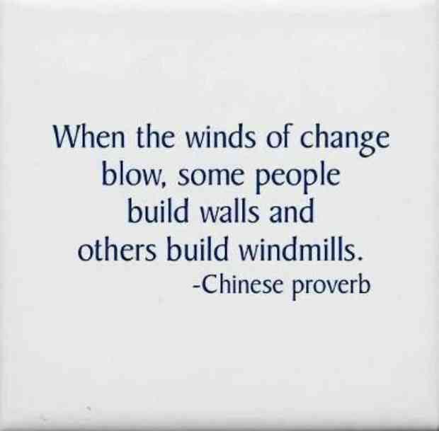 """When the winds of change blow, some people build walls and others build windmills."" — Chinese Proverb"