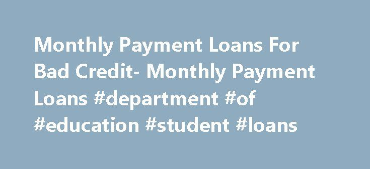 Monthly Payment Loans For Bad Credit- Monthly Payment Loans #department #of #education #student #loans http://loan.remmont.com/monthly-payment-loans-for-bad-credit-monthly-payment-loans-department-of-education-student-loans/  #bad credit loans monthly payments # Monthly Payment Loans For Bad Credit With the growing competition in the loan market, it is today no longer impossible to find a loan by borrowers tagged with bad credit rating. Monthly payment loans for bad credit are such loan…