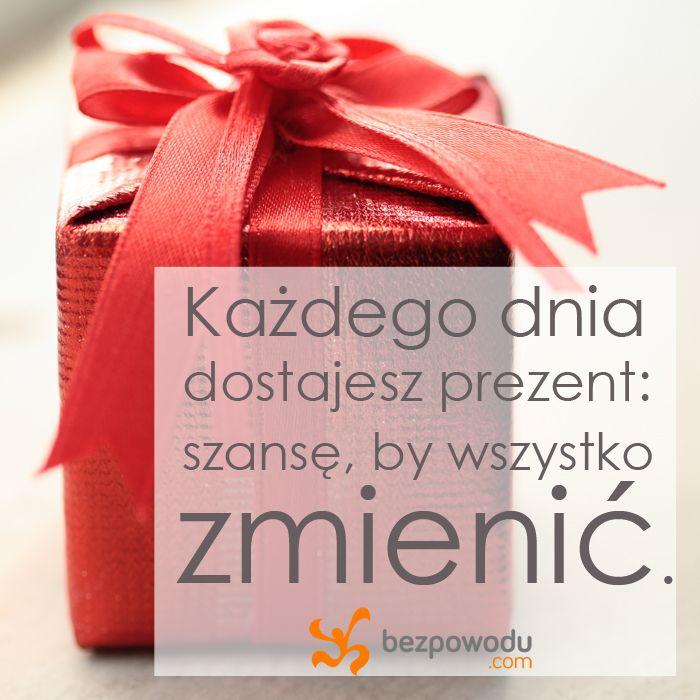 Każdego dnia dostajesz prezent: szansę, by wszystko zmienić.