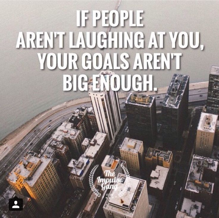 If people aren't laughing at you, your goals aren't big enough.  Motivation