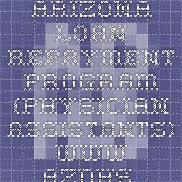 Arizona Loan Repayment Program (Physician Assistants)  www.azdhs.gov
